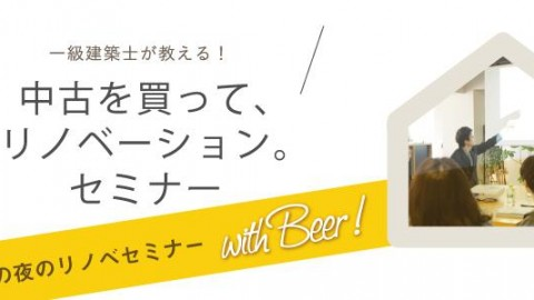 【リノベ初心者向けセミナー@恵比寿】一級建築士が教える!中古を買って、リノベーション。セミナーwith Beer! Vol.33
